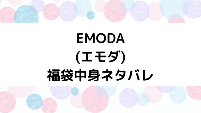 【速報】エモダ(EMODA)福袋2021の中身ネタバレと口コミ・感想まとめ!歴代福袋は当たり?ハズレ?