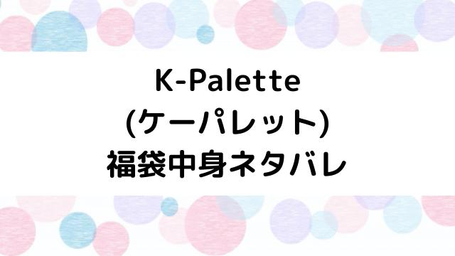 ケーパレット(K-Palette)福袋2021の中身ネタバレと口コミ・感想まとめ!歴代福袋は当たり?ハズレ?