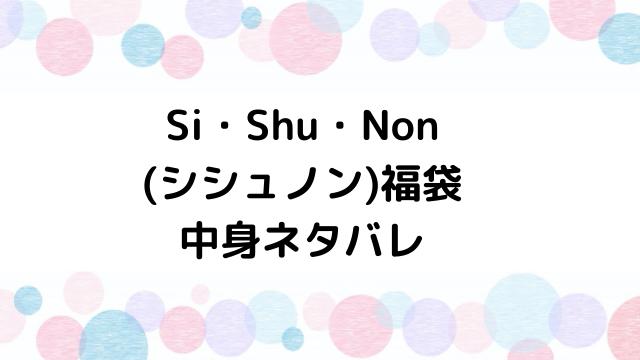 シシュノン(Si・Shu・Non)福袋2021の中身ネタバレと口コミ・感想まとめ!歴代福袋は当たり?ハズレ?