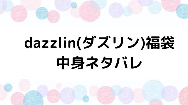 【速報】ダズリン(dazzlin)福袋2021の中身ネタバレと口コミ・感想まとめ!歴代福袋は当たり?ハズレ?
