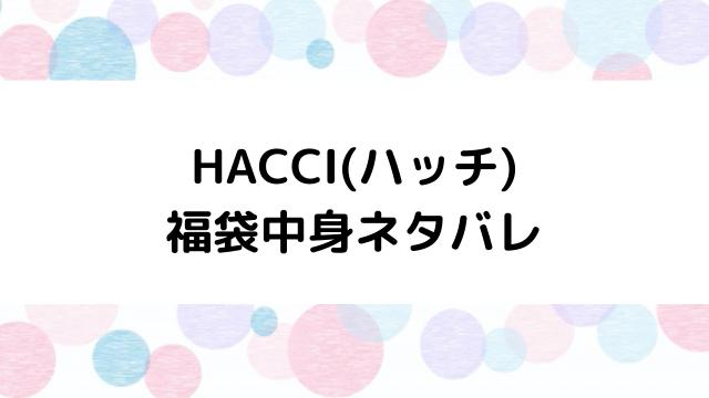 ハッチ(HACCI)福袋2021の中身ネタバレと口コミ・感想まとめ!歴代福袋は当たり?ハズレ?