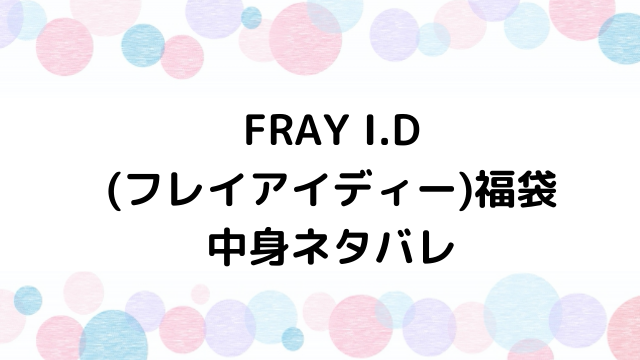 【速報】フレイアイディー(FRAY I.D )福袋2021の中身ネタバレと口コミ・感想まとめ!歴代福袋は当たり?ハズレ?