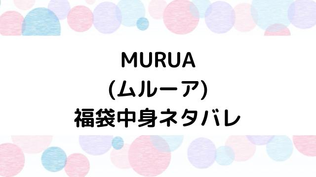 ムルーア(MURUA)福袋2021の中身ネタバレと口コミ・感想まとめ!歴代福袋は当たり?ハズレ?
