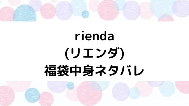 【速報】リエンダ(rienda)福袋2021の中身ネタバレと口コミ・感想まとめ!歴代福袋は当たり?ハズレ?