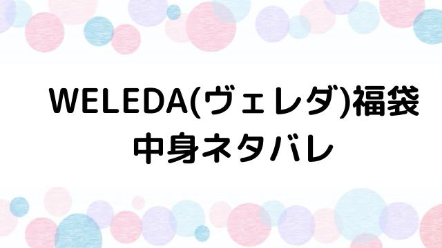 ヴェレダ(WELEDA)福袋2021の中身ネタバレと口コミ・感想まとめ!歴代福袋は当たり?ハズレ?